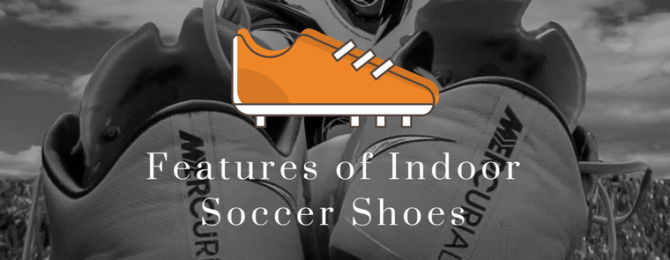 Features of Indoor Soccer Shoes